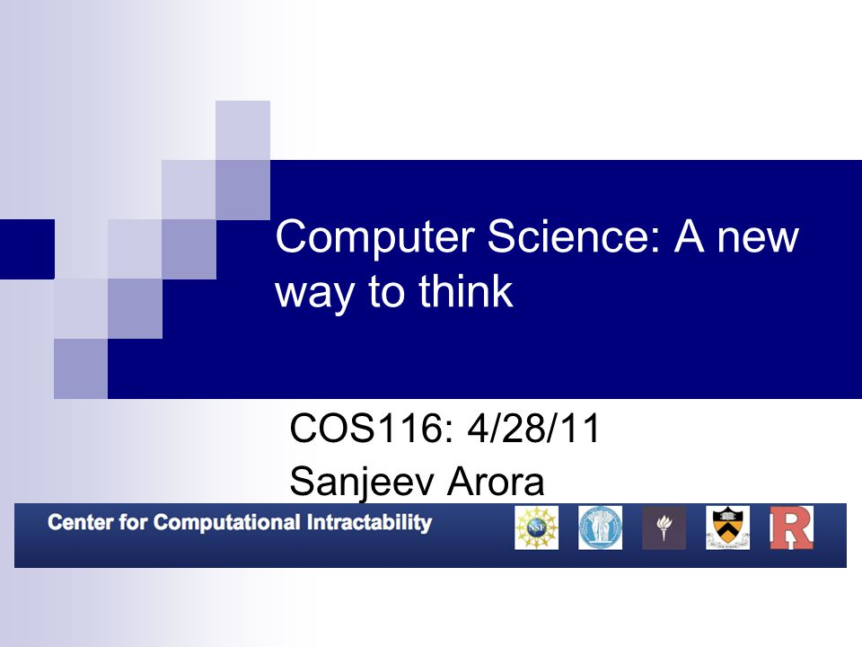 Computer Science: A new way to think COS116: 4/28/11 Sanjeev Arora