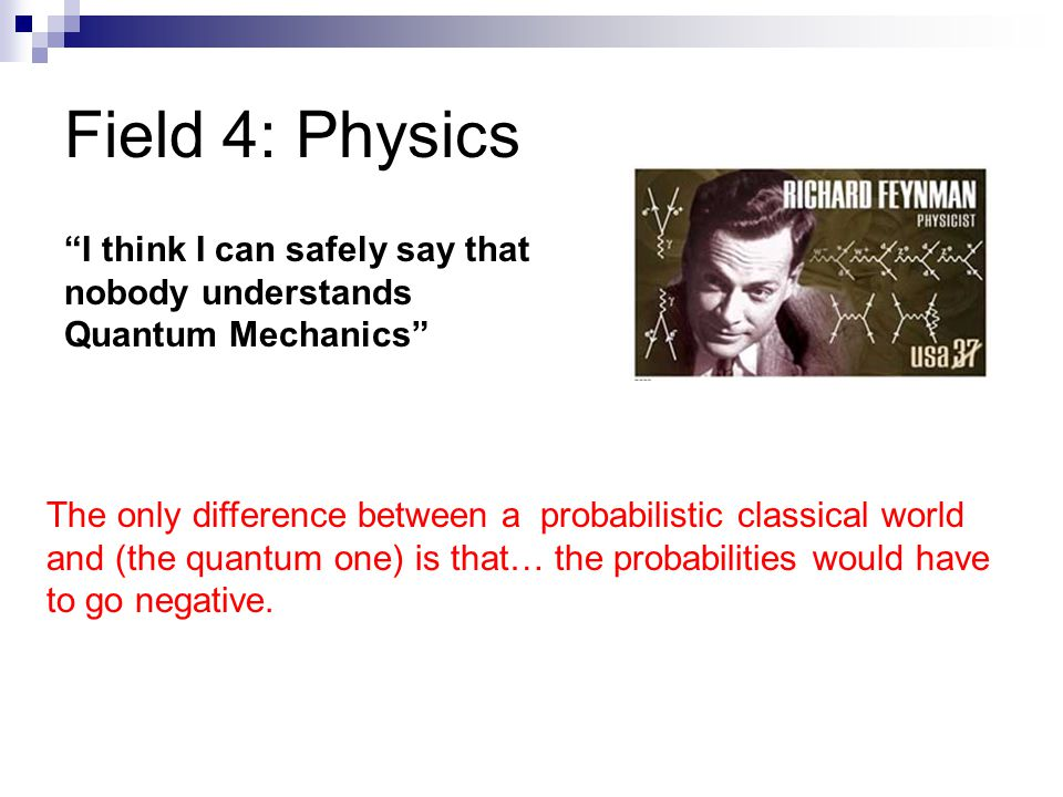 Field 4: Physics I think I can safely say that nobody understands Quantum Mechanics The only difference between a probabilistic classical world and (t