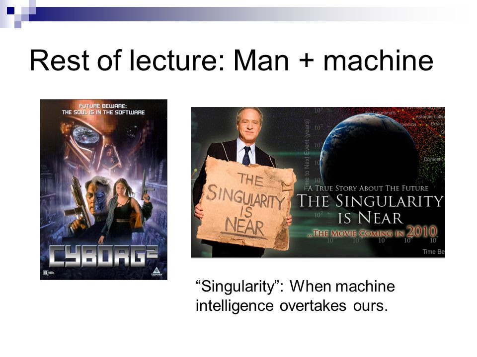 Rest of lecture: Man + machine Singularity: When machine intelligence overtakes ours.