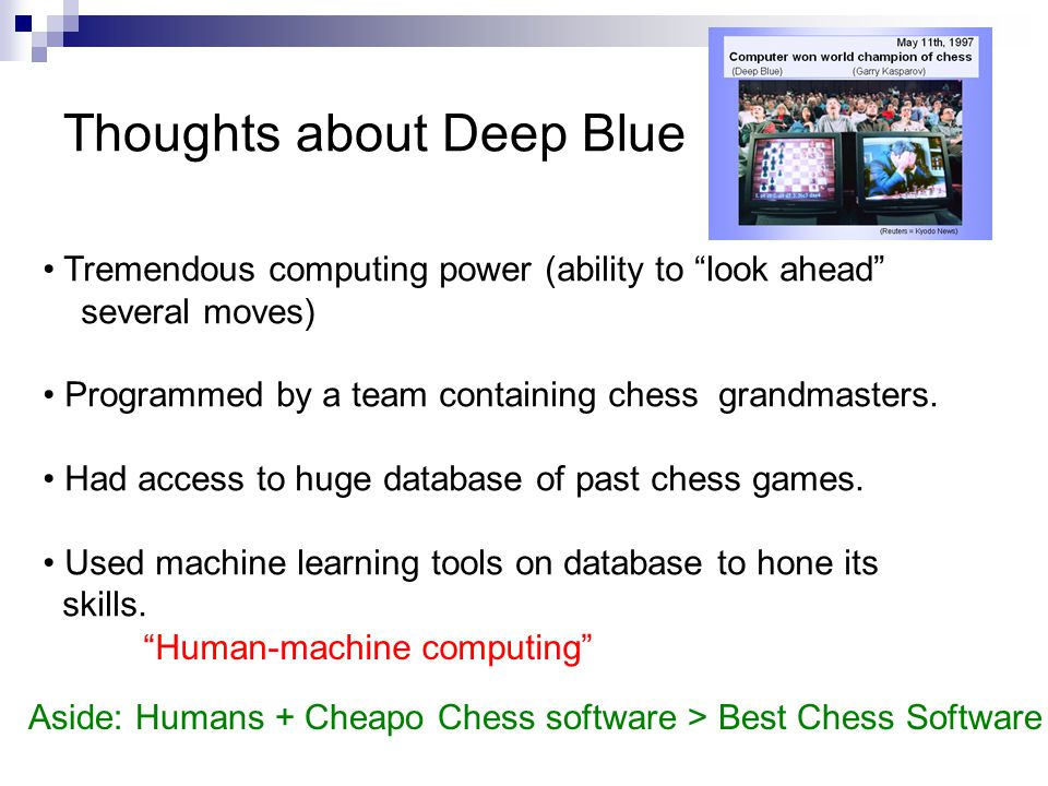 Thoughts about Deep Blue Tremendous computing power (ability to look ahead several moves) Programmed by a team containing chess grandmasters. Had acce