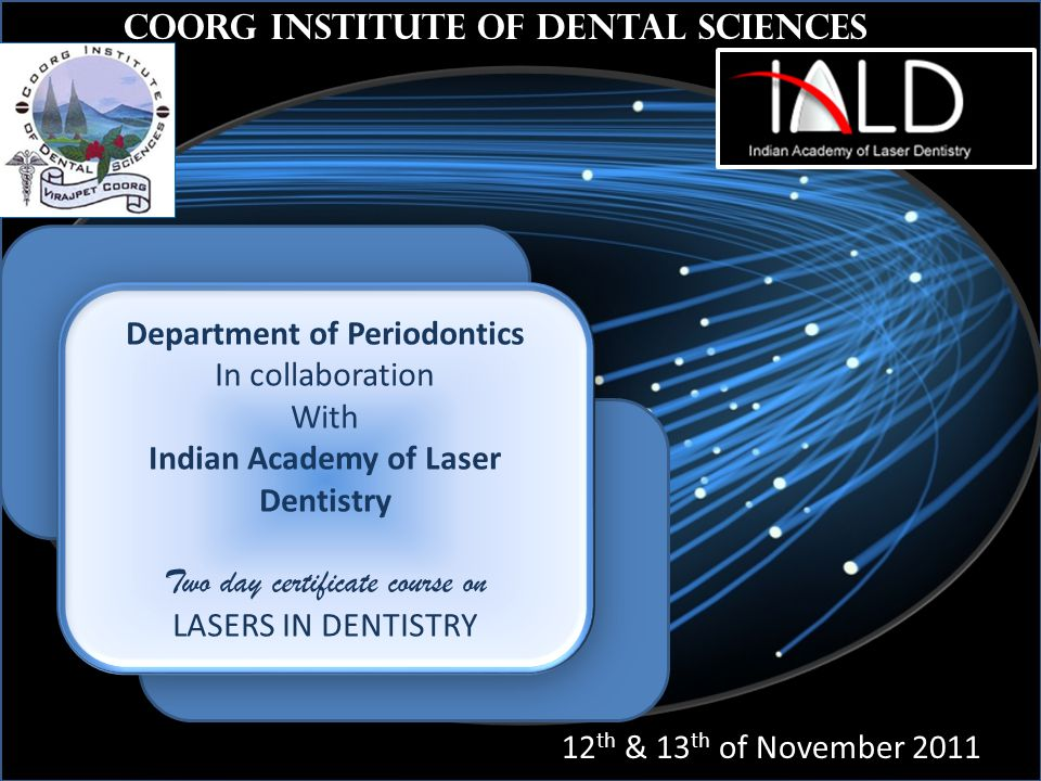th Coorg Institute of Dental Sciences 12 th & 13 th of November 2011 Department of Periodontics In collaboration With Indian Academy of Laser Dentistry Two day certificate course on LASERS IN DENTISTRY Department of Periodontics In collaboration With Indian Academy of Laser Dentistry Two day certificate course on LASERS IN DENTISTRY
