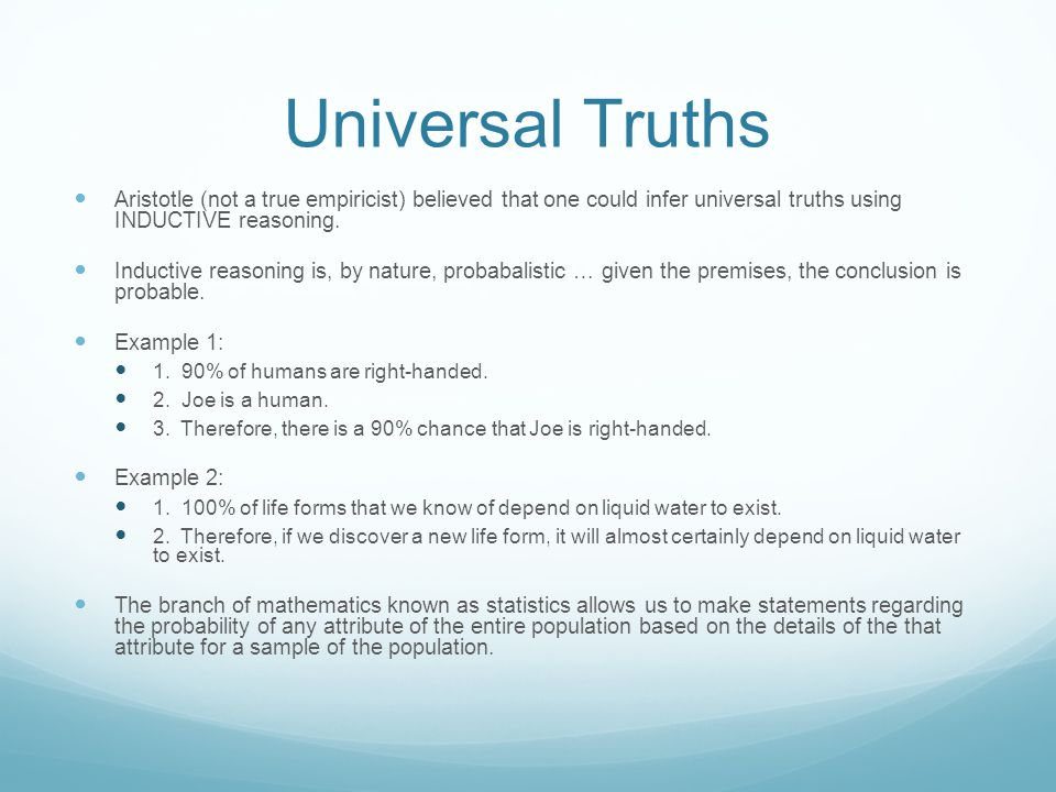 Universal Truths Aristotle (not a true empiricist) believed that one could infer universal truths using INDUCTIVE reasoning. Inductive reasoning is, b