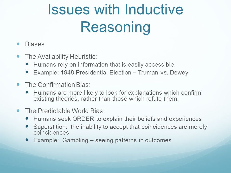 Issues with Inductive Reasoning Biases The Availability Heuristic: Humans rely on information that is easily accessible Example: 1948 Presidential Ele