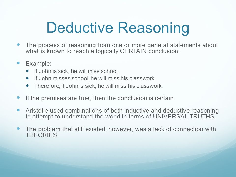 Deductive Reasoning The process of reasoning from one or more general statements about what is known to reach a logically CERTAIN conclusion. Example: