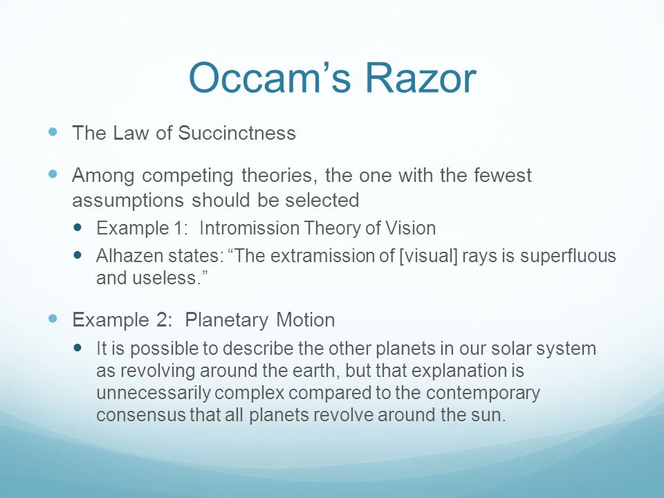 Occams Razor The Law of Succinctness Among competing theories, the one with the fewest assumptions should be selected Example 1: Intromission Theory o