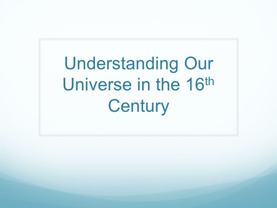 Understanding Our Universe in the 16 th Century