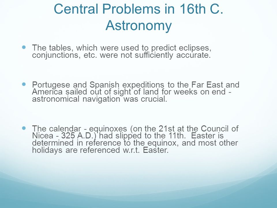 Central Problems in 16th C. Astronomy The tables, which were used to predict eclipses, conjunctions, etc. were not sufficiently accurate. Portugese an