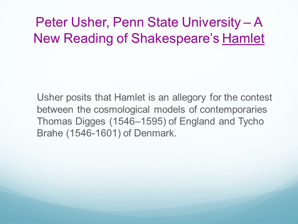 Peter Usher, Penn State University – A New Reading of Shakespeares Hamlet Usher posits that Hamlet is an allegory for the contest between the cosmolog