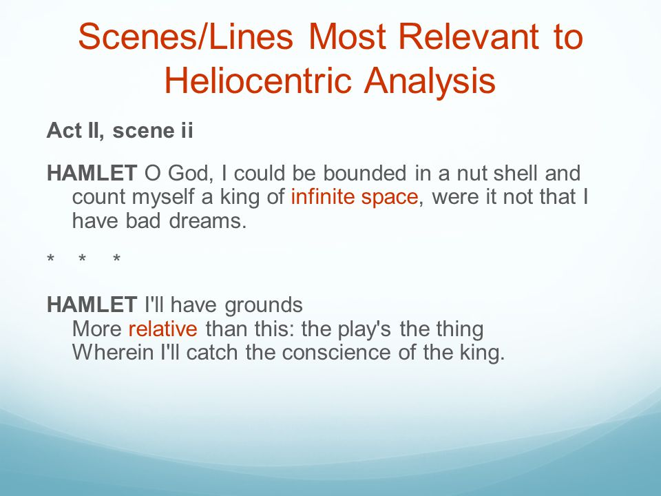 Scenes/Lines Most Relevant to Heliocentric Analysis Act II, scene ii HAMLET O God, I could be bounded in a nut shell and count myself a king of infini