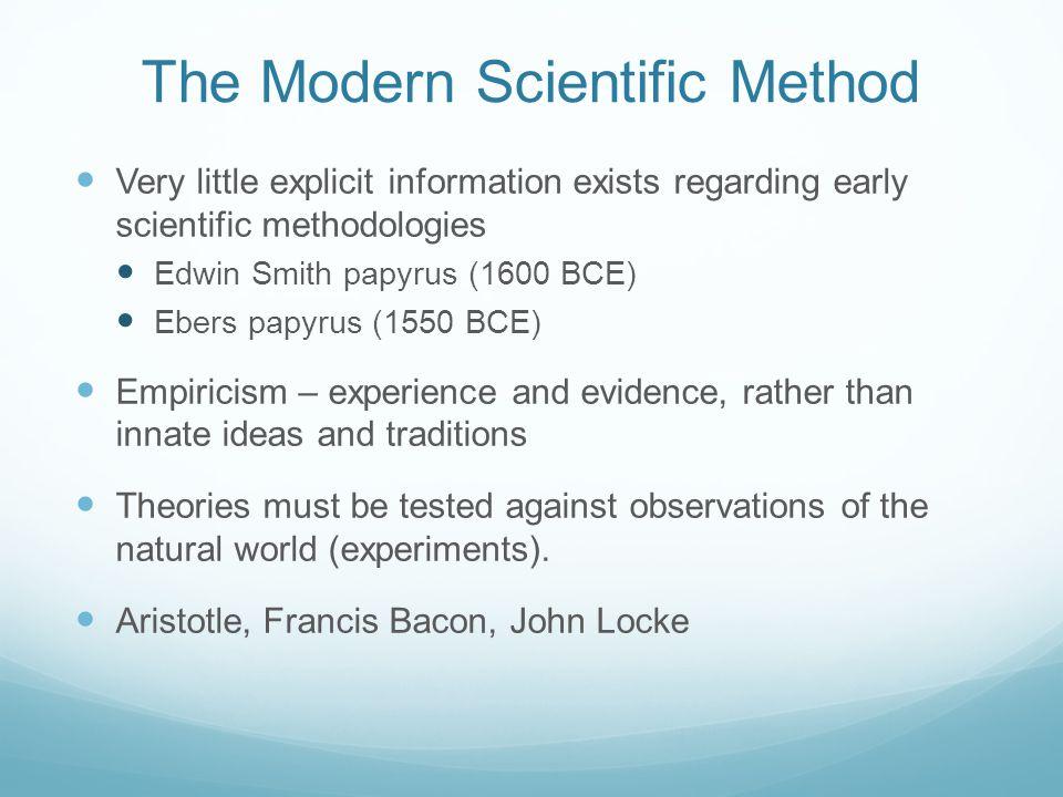 The Modern Scientific Method Very little explicit information exists regarding early scientific methodologies Edwin Smith papyrus (1600 BCE) Ebers pap