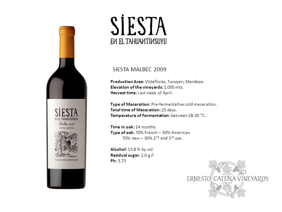 SIESTA MALBEC 2009 Production Area: Vistaflores, Tunuyan, Mendoza. Elevation of the vineyards: 1.000 mts. Harvest time: Last week of April. Type of Ma