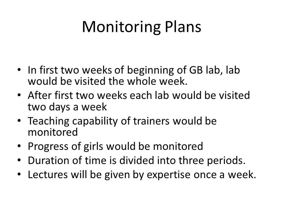 Monitoring Plans In first two weeks of beginning of GB lab, lab would be visited the whole week. After first two weeks each lab would be visited two d