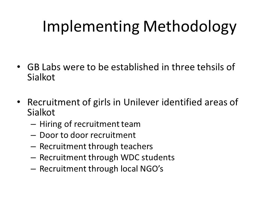 Implementing Methodology GB Labs were to be established in three tehsils of Sialkot Recruitment of girls in Unilever identified areas of Sialkot – Hir