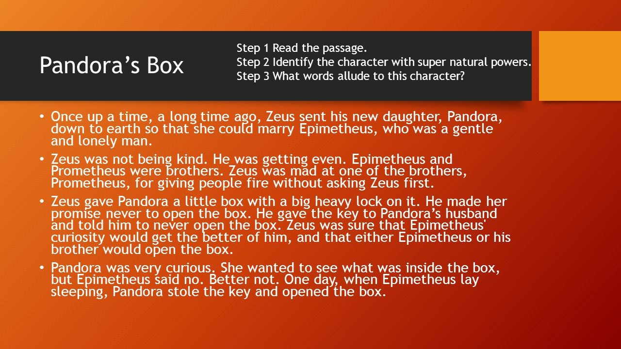 Pandoras Box Once up a time, a long time ago, Zeus sent his new daughter, Pandora, down to earth so that she could marry Epimetheus, who was a gentle and lonely man.