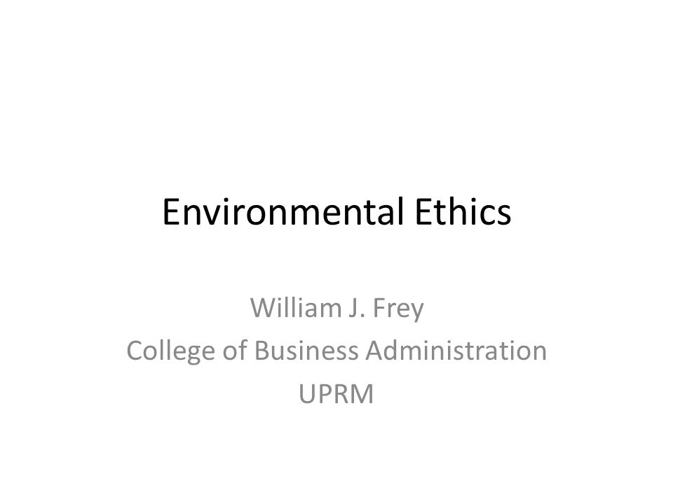 Environmental Ethics William J. Frey College of Business Administration UPRM