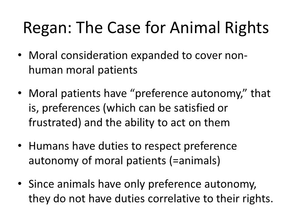 Regan: The Case for Animal Rights Moral consideration expanded to cover non- human moral patients Moral patients have preference autonomy, that is, pr