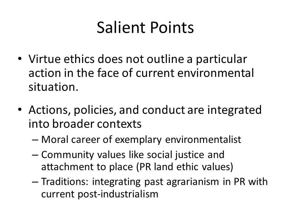 Salient Points Virtue ethics does not outline a particular action in the face of current environmental situation. Actions, policies, and conduct are i