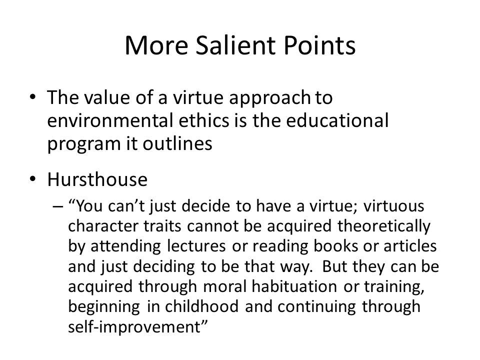 More Salient Points The value of a virtue approach to environmental ethics is the educational program it outlines Hursthouse – You cant just decide to