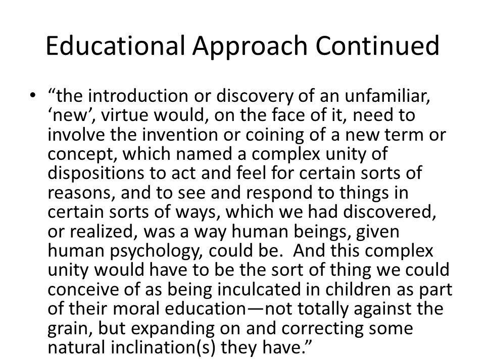 Educational Approach Continued the introduction or discovery of an unfamiliar, new, virtue would, on the face of it, need to involve the invention or