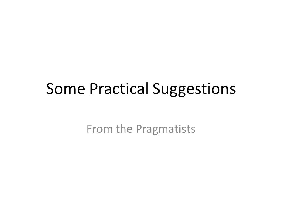 Some Practical Suggestions From the Pragmatists
