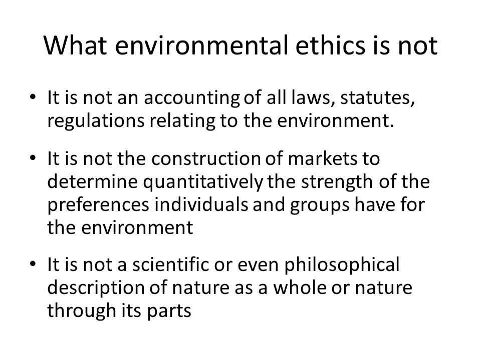 What environmental ethics is not It is not an accounting of all laws, statutes, regulations relating to the environment. It is not the construction of