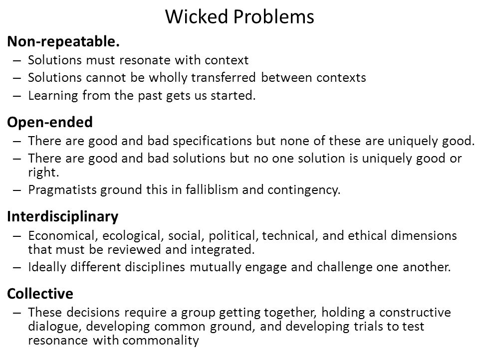 Wicked Problems Non-repeatable. – Solutions must resonate with context – Solutions cannot be wholly transferred between contexts – Learning from the p