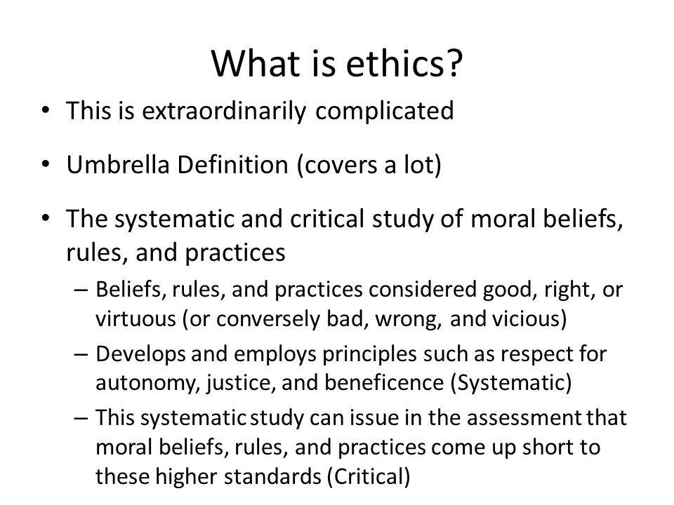 What is ethics? This is extraordinarily complicated Umbrella Definition (covers a lot) The systematic and critical study of moral beliefs, rules, and