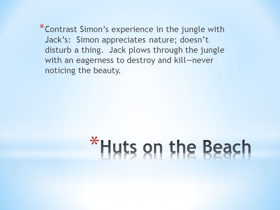 * Contrast Simons experience in the jungle with Jacks: Simon appreciates nature; doesnt disturb a thing.