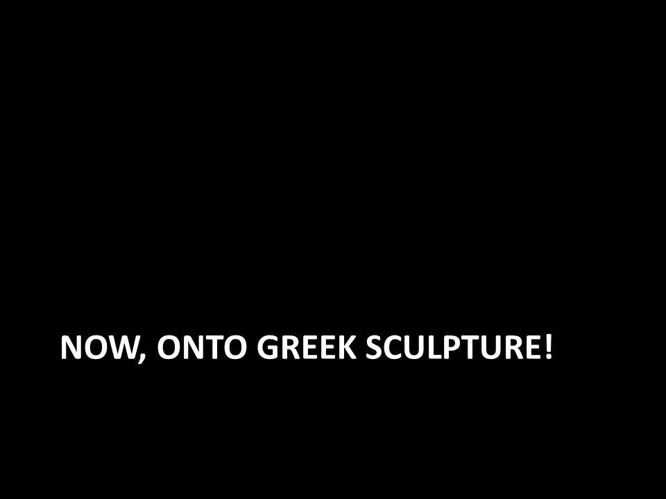 NOW, ONTO GREEK SCULPTURE!