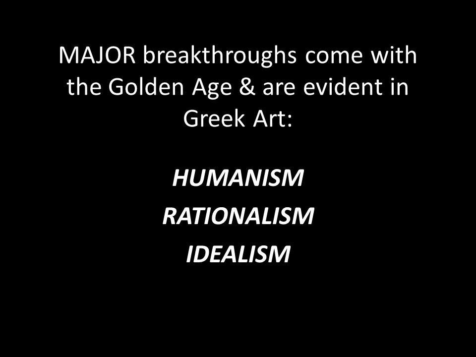 MAJOR breakthroughs come with the Golden Age & are evident in Greek Art: HUMANISM RATIONALISM IDEALISM