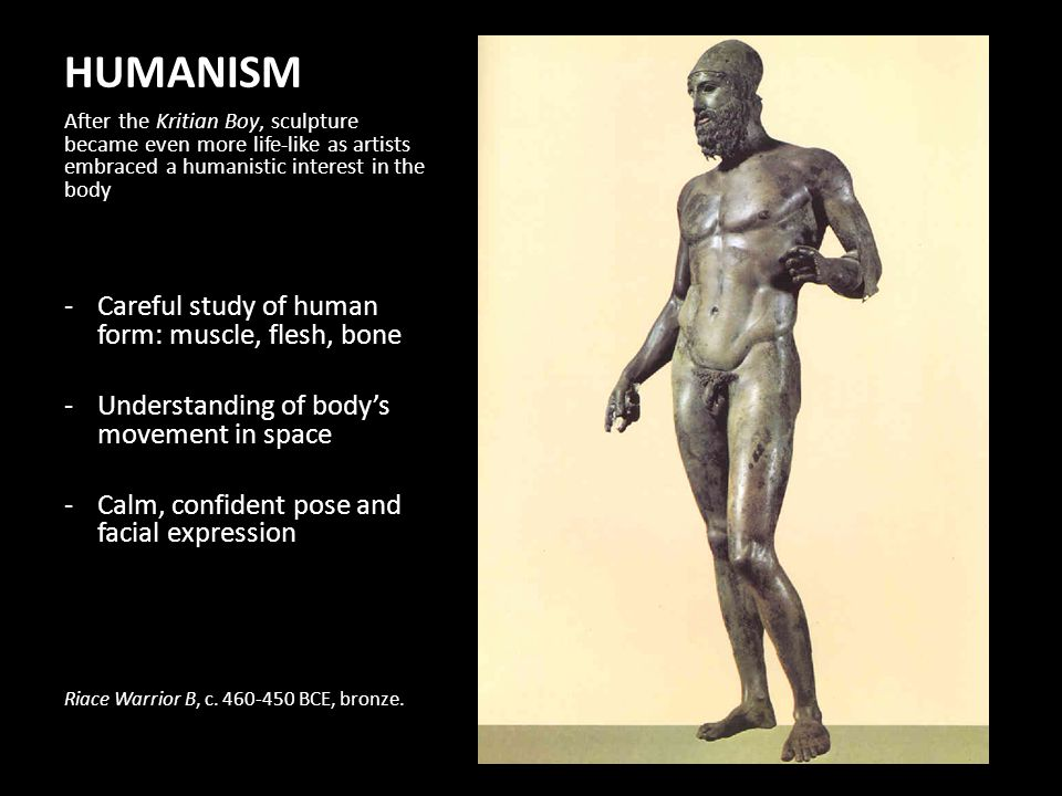 HUMANISM After the Kritian Boy, sculpture became even more life-like as artists embraced a humanistic interest in the body -Careful study of human form: muscle, flesh, bone -Understanding of bodys movement in space -Calm, confident pose and facial expression Riace Warrior B, c.