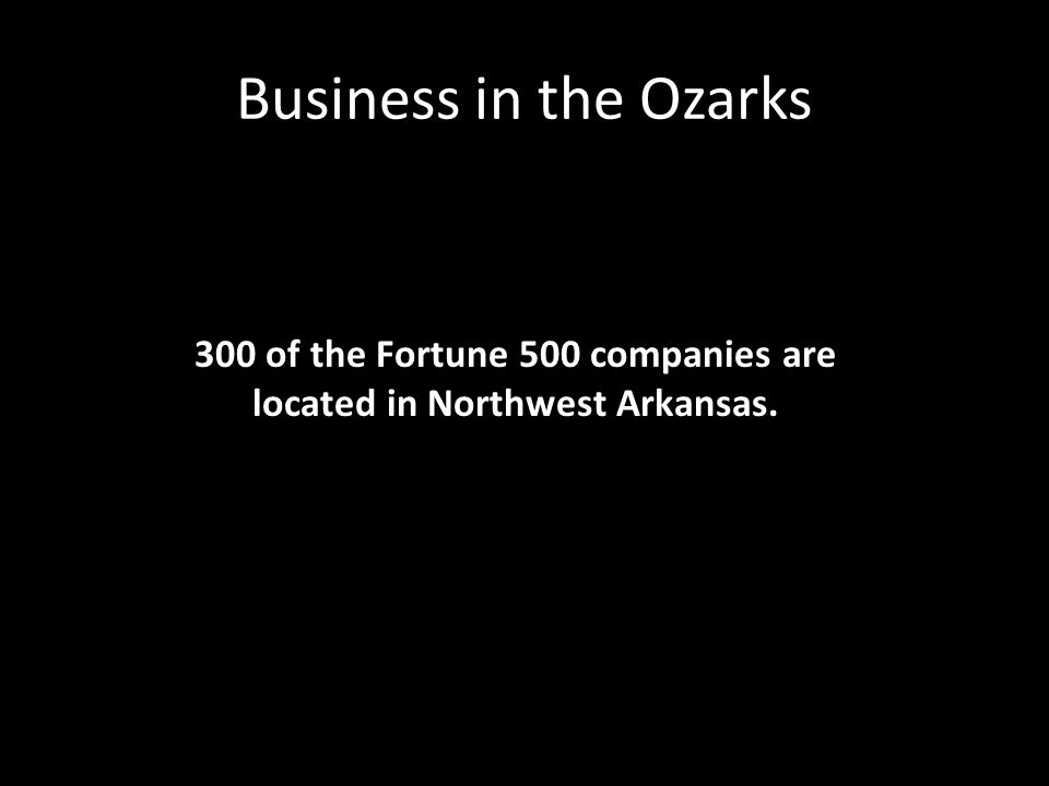 Business in the Ozarks 300 of the Fortune 500 companies are located in Northwest Arkansas.