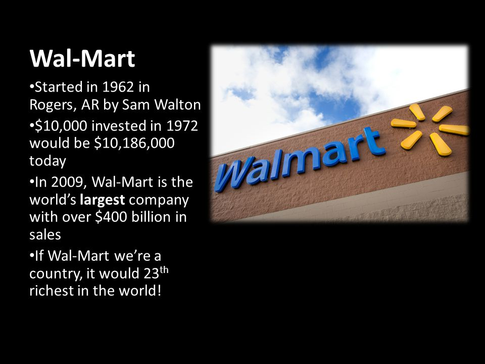 Wal-Mart Started in 1962 in Rogers, AR by Sam Walton $10,000 invested in 1972 would be $10,186,000 today In 2009, Wal-Mart is the worlds largest company with over $400 billion in sales If Wal-Mart were a country, it would 23 th richest in the world!