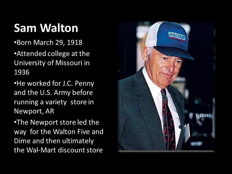 Sam Walton Born March 29, 1918 Attended college at the University of Missouri in 1936 He worked for J.C. Penny and the U.S. Army before running a vari