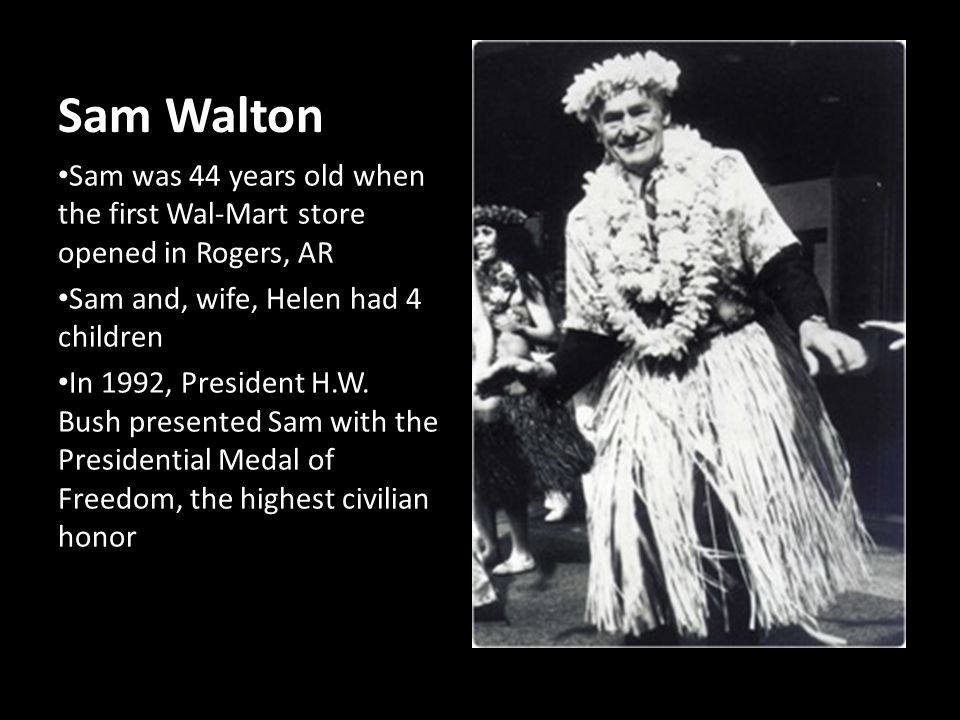 Sam Walton Sam was 44 years old when the first Wal-Mart store opened in Rogers, AR Sam and, wife, Helen had 4 children In 1992, President H.W. Bush pr