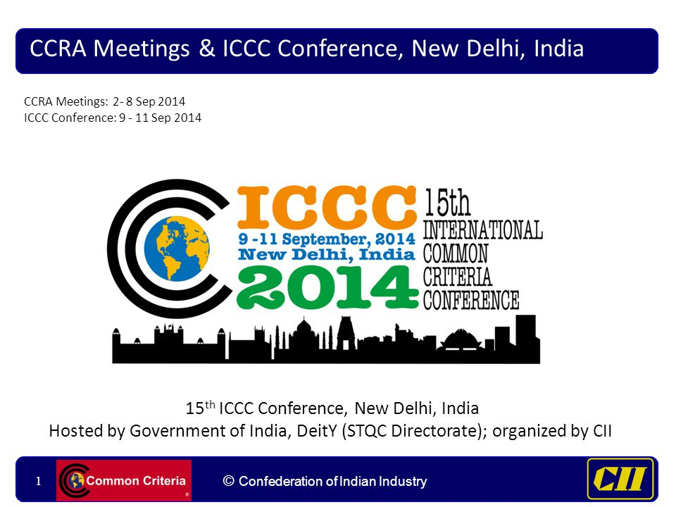 11 © Confederation of Indian Industry 1 CCRA Meetings & ICCC Conference, New Delhi, India 15 th ICCC Conference, New Delhi, India Hosted by Government of India, DeitY (STQC Directorate); organized by CII CCRA Meetings: 2- 8 Sep 2014 ICCC Conference: 9 - 11 Sep 2014