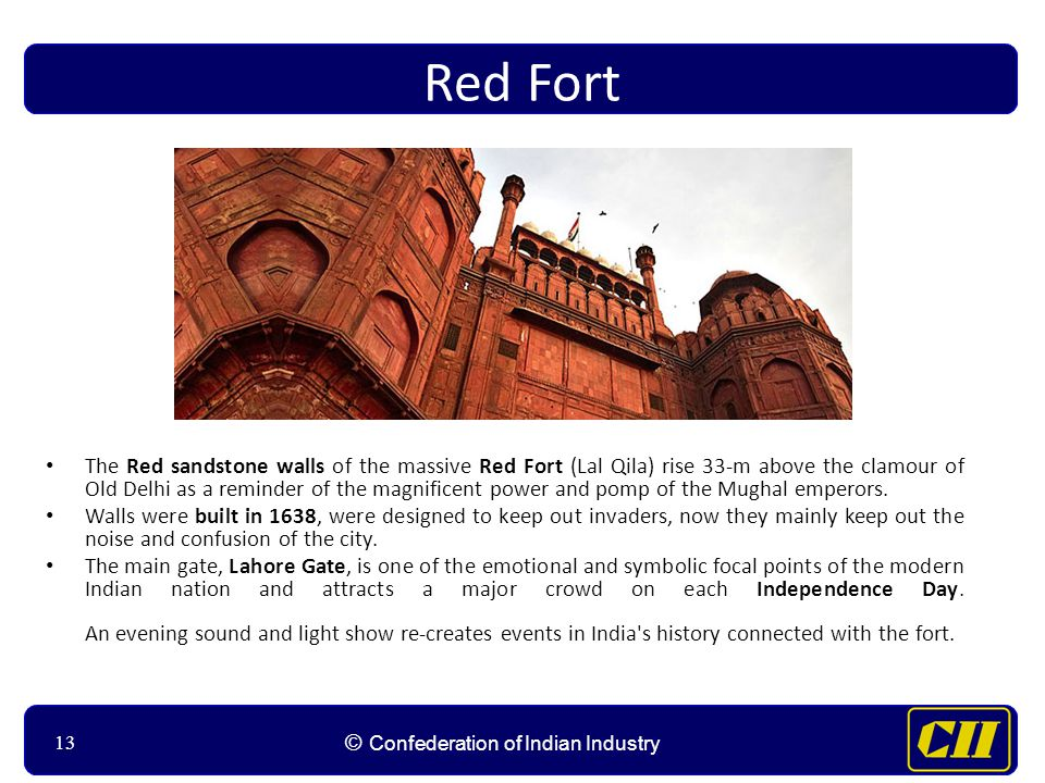 13 © Confederation of Indian Industry 13 Red Fort The Red sandstone walls of the massive Red Fort (Lal Qila) rise 33-m above the clamour of Old Delhi as a reminder of the magnificent power and pomp of the Mughal emperors.