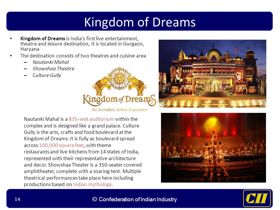 14 © Confederation of Indian Industry 14 Kingdom of Dreams Kingdom of Dreams is India s first live entertainment, theatre and leisure destination, It is located in Gurgaon, Haryana The destination consists of two theatres and cuisine area – Nautanki Mahal – Showshaa Theatre – Culture Gully Nautanki Mahal is a 835-seat auditorium within the complex and is designed like a grand palace.