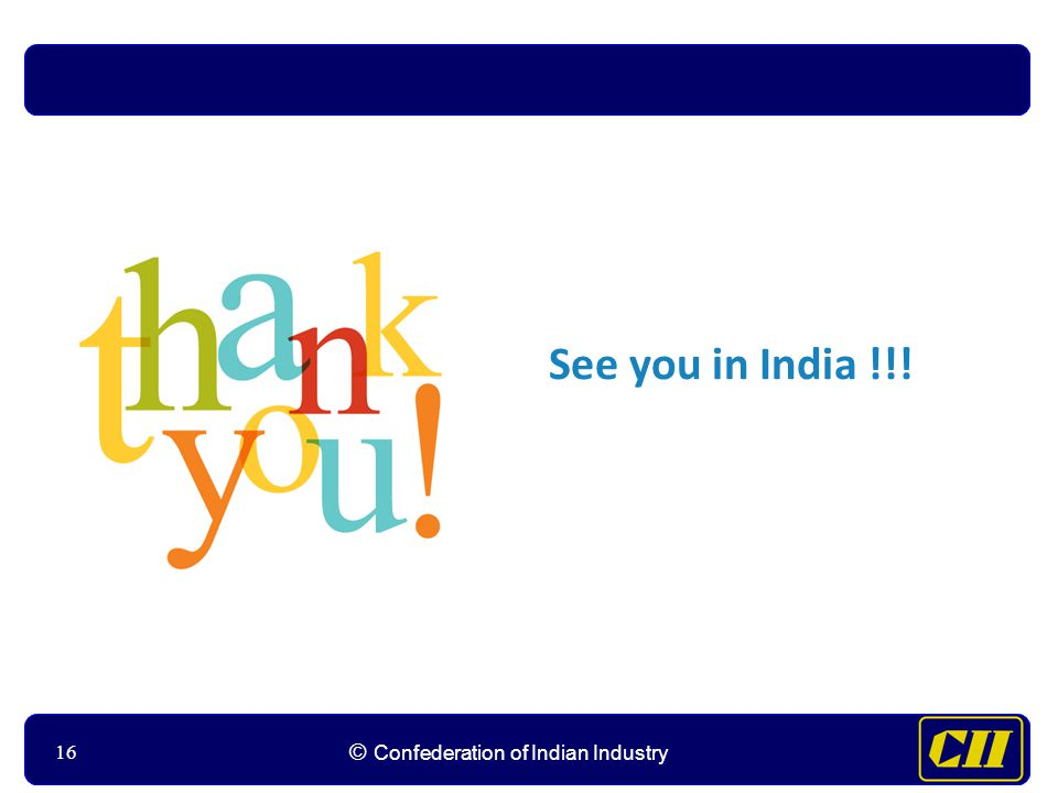 16 © Confederation of Indian Industry 16 See you in India !!!