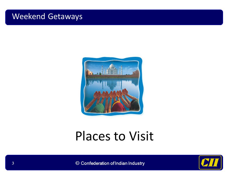 33 © Confederation of Indian Industry 3 Places to Visit Weekend Getaways