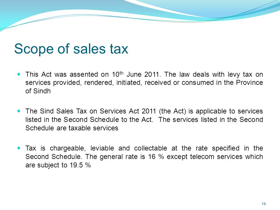 Scope of sales tax This Act was assented on 10 th June 2011. The law deals with levy tax on services provided, rendered, initiated, received or consum