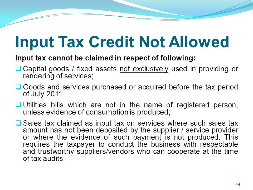 Input Tax Credit Not Allowed Input tax cannot be claimed in respect of following: Capital goods / fixed assets not exclusively used in providing or re