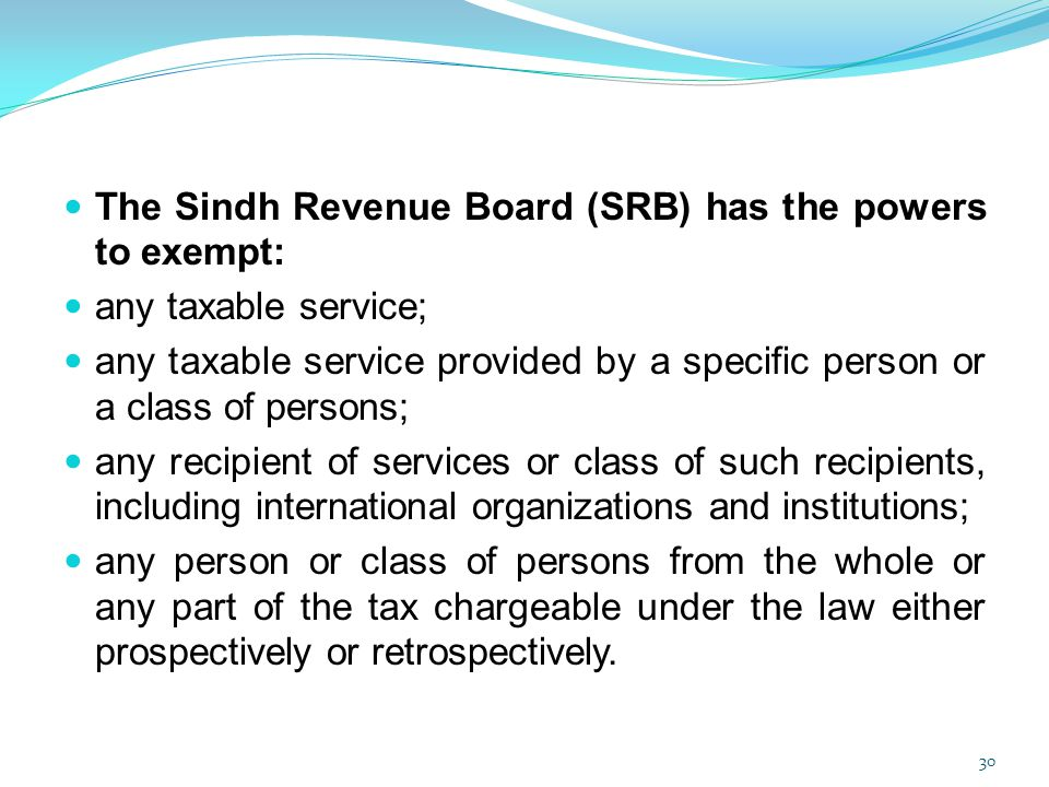 The Sindh Revenue Board (SRB) has the powers to exempt: any taxable service; any taxable service provided by a specific person or a class of persons;