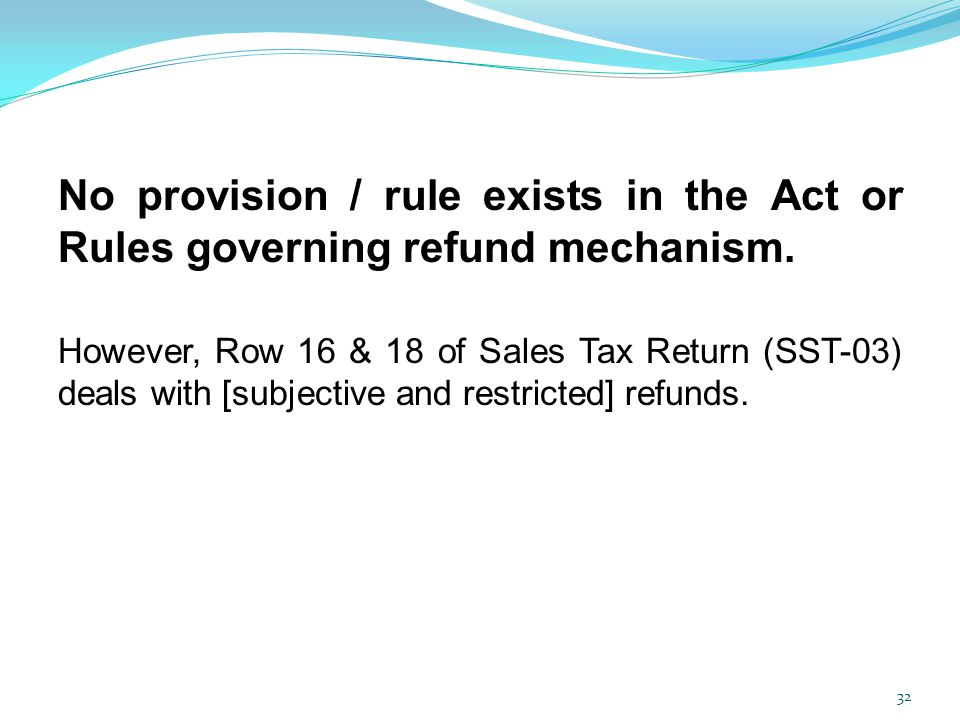 No provision / rule exists in the Act or Rules governing refund mechanism. However, Row 16 & 18 of Sales Tax Return (SST-03) deals with [subjective an