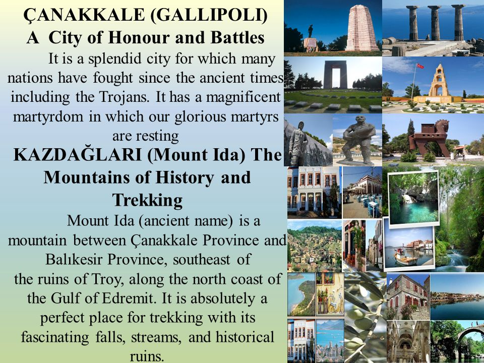ÇANAKKALE (GALLIPOLI) A City of Honour and Battles It is a splendid city for which many nations have fought since the ancient times including the Trojans.