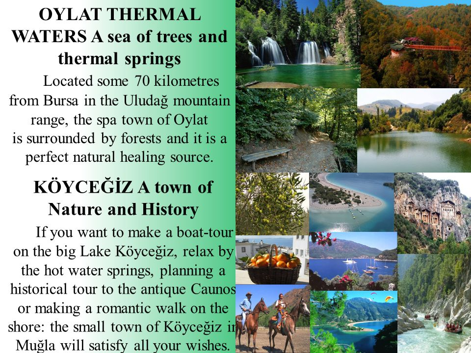 OYLAT THERMAL WATERS A sea of trees and thermal springs Located some 70 kilometres from Bursa in the Uludağ mountain range, the spa town of Oylat is surrounded by forests and it is a perfect natural healing source.