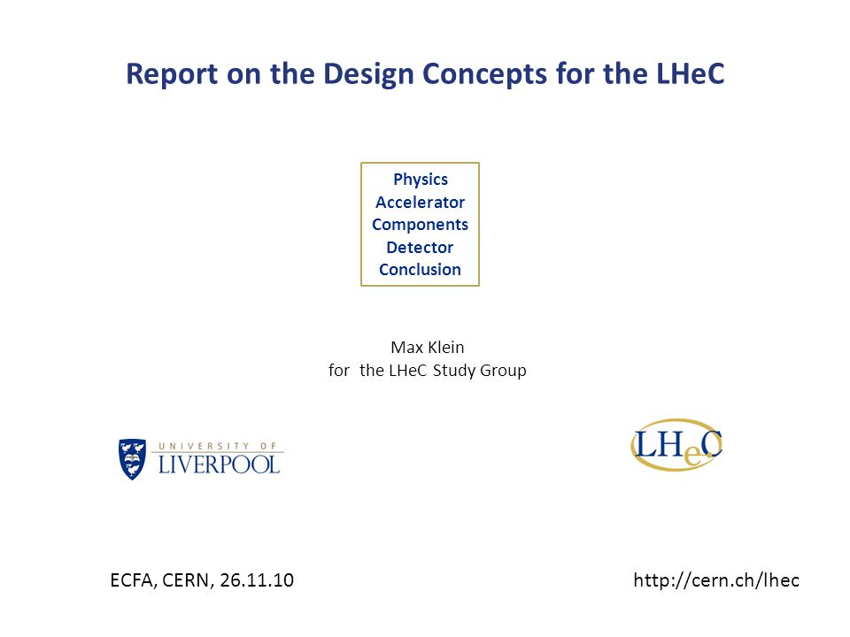 Report on the Design Concepts for the LHeC Physics Accelerator Components Detector Conclusion Max Klein for the LHeC Study Group ECFA, CERN, 26.11.10h
