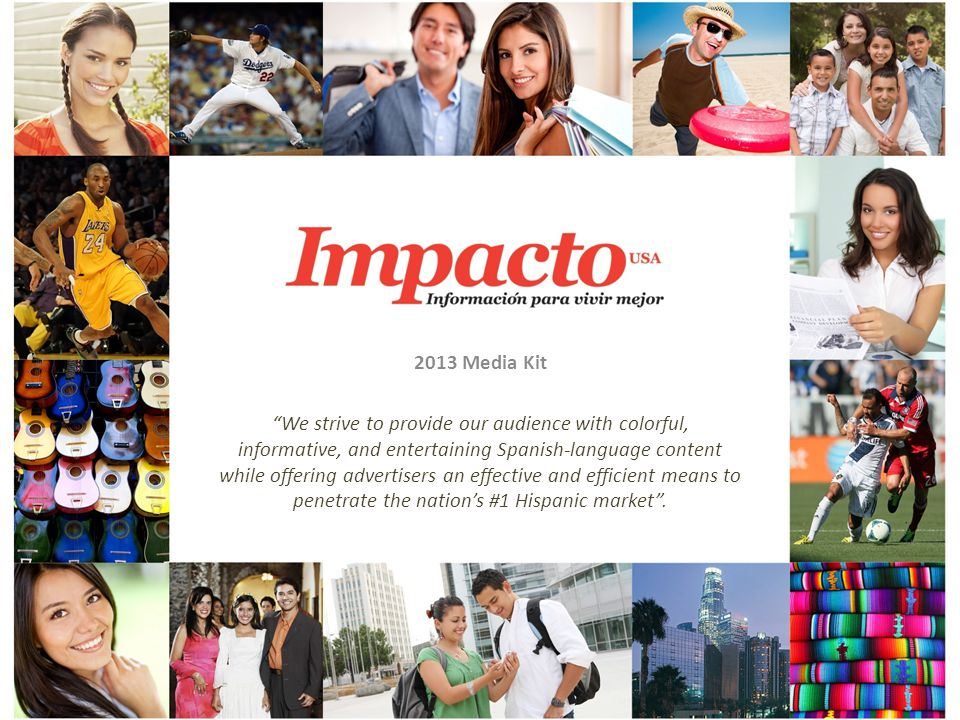 2013 Media Kit We strive to provide our audience with colorful, informative, and entertaining Spanish-language content while offering advertisers an effective and efficient means to penetrate the nations #1 Hispanic market.