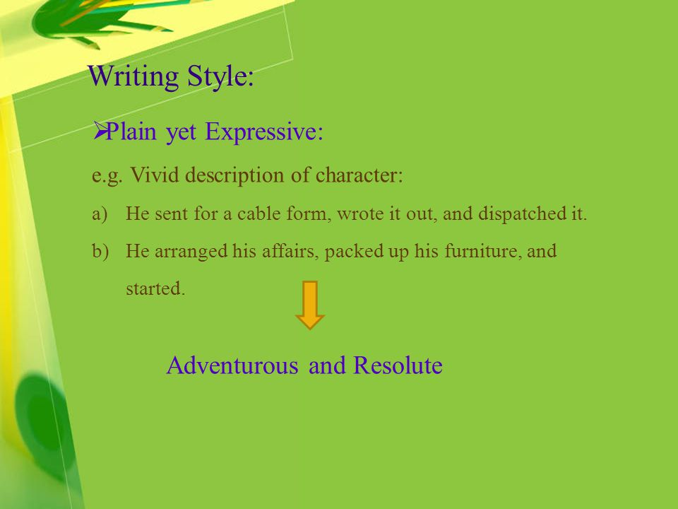 Writing Style: Plain yet Expressive: e.g. Vivid description of character: a)He sent for a cable form, wrote it out, and dispatched it. b)He arranged h