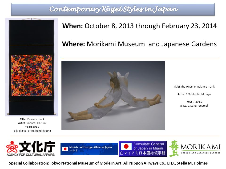 When: October 8, 2013 through February 23, 2014 Where: Morikami Museum and Japanese Gardens Title: The Heart in Balance –Link Artist Odahashi, Masayo